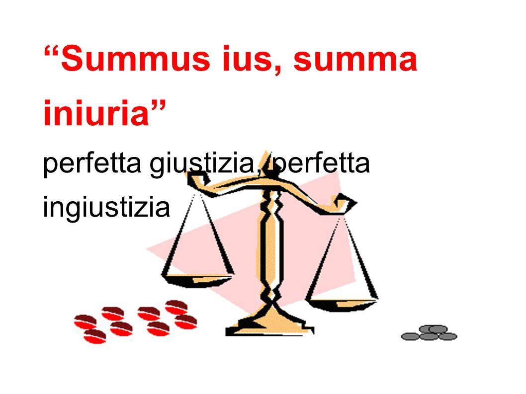Summus ius, summa iniuria perfetta giustizia, perfetta ingiustizia