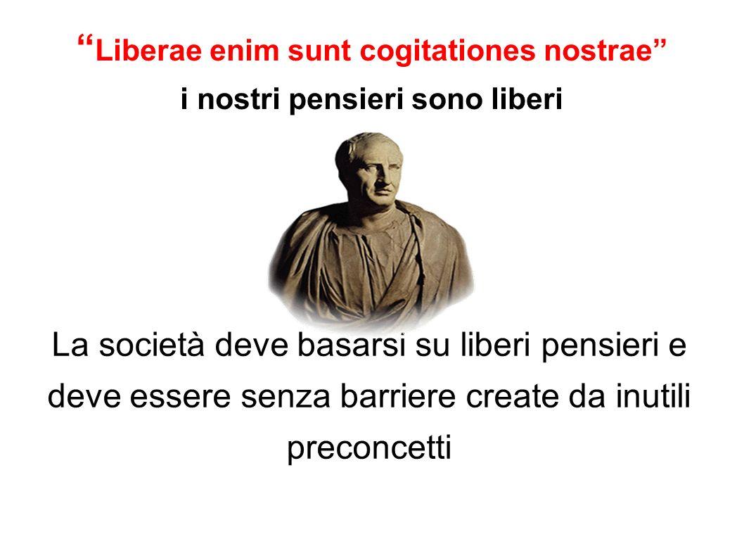 Liberae enim sunt cogitationes nostrae i nostri pensieri sono liberi La società deve basarsi su liberi pensieri e deve essere senza barriere create da