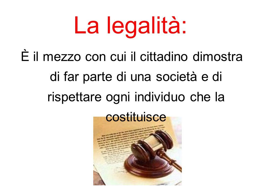 La legalità: È il mezzo con cui il cittadino dimostra di far parte di una società e di rispettare ogni individuo che la costituisce