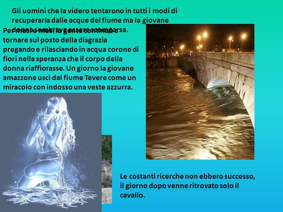 Gli uomini che la videro tentarono in tutti i modi di recuperarla dalle acque del fiume ma la giovane donna sembrava essere scomparsa. Le costanti ric