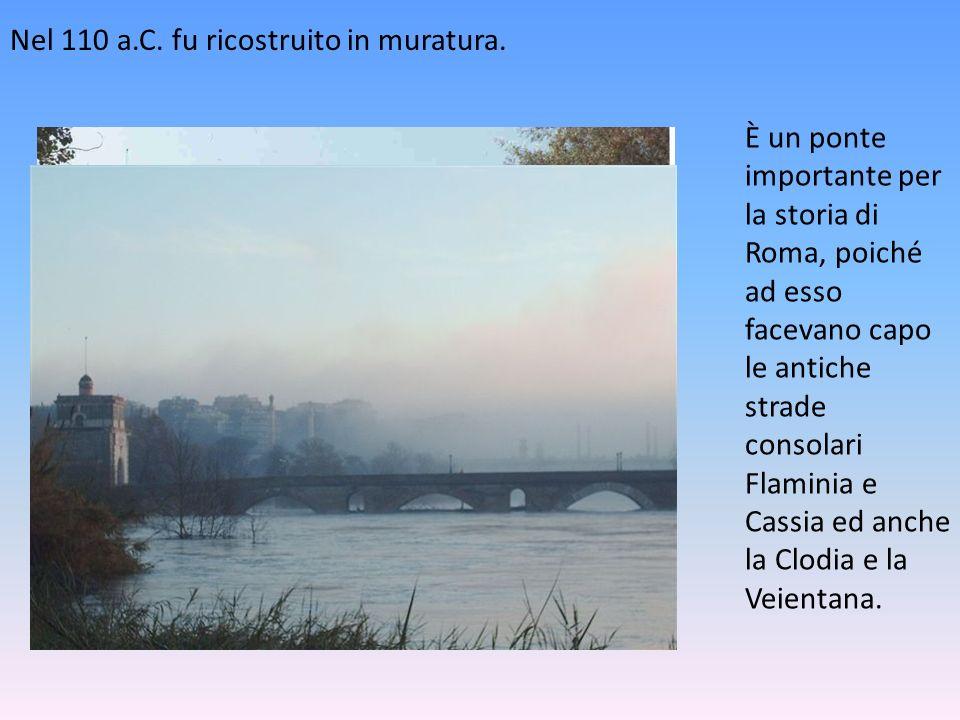 Nel 110 a.C. fu ricostruito in muratura. È un ponte importante per la storia di Roma, poiché ad esso facevano capo le antiche strade consolari Flamini
