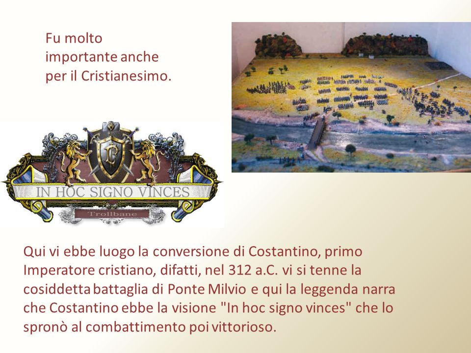 Fu molto importante anche per il Cristianesimo. Qui vi ebbe luogo la conversione di Costantino, primo Imperatore cristiano, difatti, nel 312 a.C. vi s