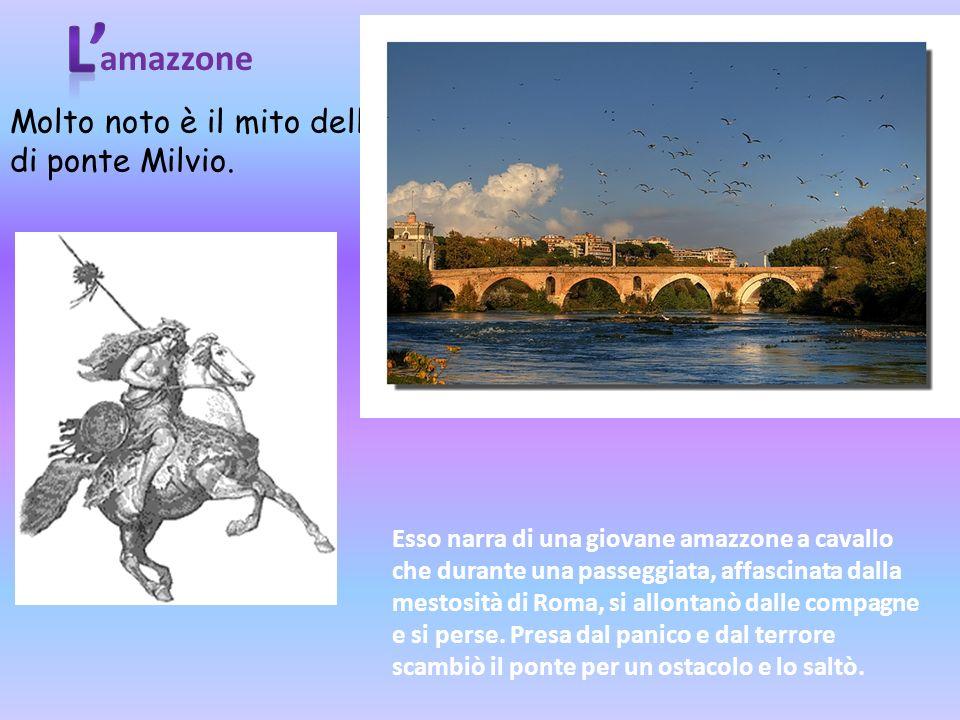 amazzone Molto noto è il mito dell'amazzone di ponte Milvio. Esso narra di una giovane amazzone a cavallo che durante una passeggiata, affascinata dal