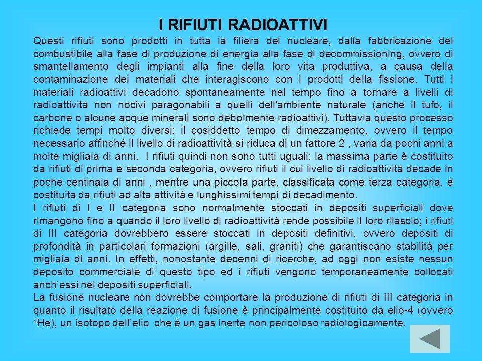I RIFIUTI RADIOATTIVI Questi rifiuti sono prodotti in tutta la filiera del nucleare, dalla fabbricazione del combustibile alla fase di produzione di e