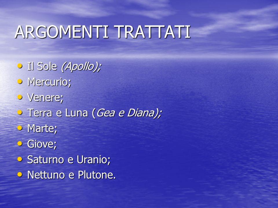 ARGOMENTI TRATTATI Il Sole (Apollo); Il Sole (Apollo); Mercurio; Mercurio; Venere; Venere; Terra e Luna (Gea e Diana); Terra e Luna (Gea e Diana); Mar