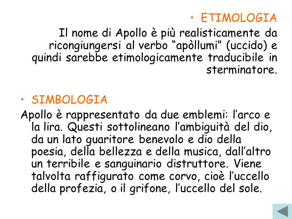 ETIMOLOGIA Il nome di Apollo è più realisticamente da ricongiungersi al verbo apòllumi (uccido) e quindi sarebbe etimologicamente traducibile in sterm