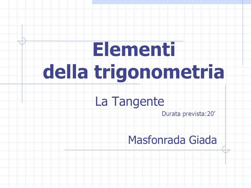 Elementi della trigonometria La Tangente Durata prevista:20 Masfonrada Giada