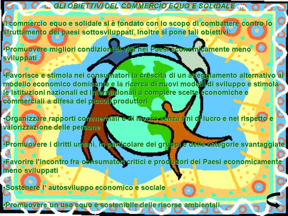 … GLI OBIETTIVI DEL COMMERCIO EQUO E SOLIDALE … Il commercio equo e solidale si è fondato con lo scopo di combattere contro lo sfruttamento dei paesi sottosviluppati.