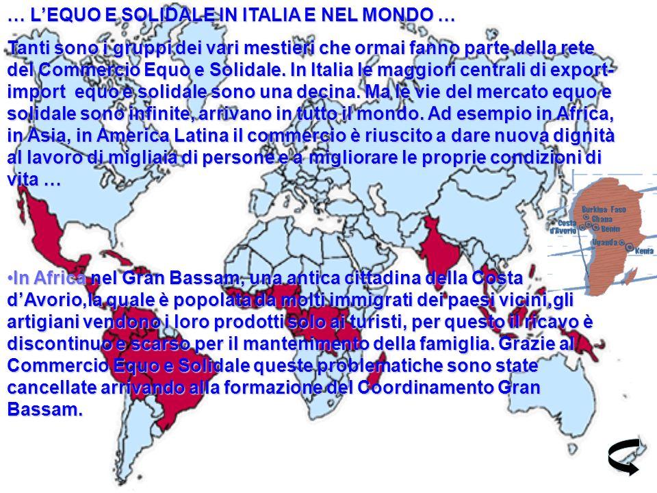 … LEQUO E SOLIDALE IN ITALIA E NEL MONDO … Tanti sono i gruppi dei vari mestieri che ormai fanno parte della rete del Commercio Equo e Solidale.