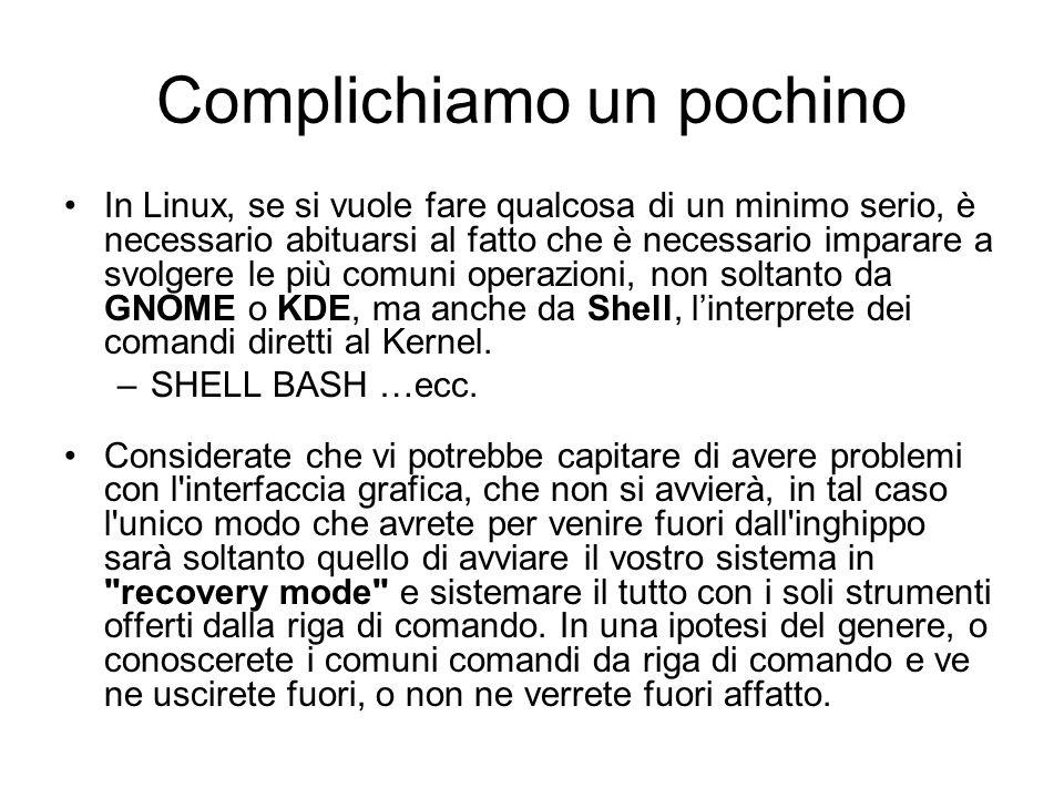 Complichiamo un pochino In Linux, se si vuole fare qualcosa di un minimo serio, è necessario abituarsi al fatto che è necessario imparare a svolgere l