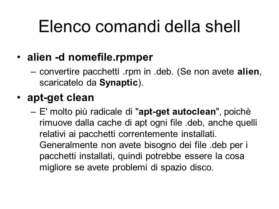 Elenco comandi della shell alien -d nomefile.rpmper –convertire pacchetti.rpm in.deb. (Se non avete alien, scaricatelo da Synaptic). apt-get clean –E'