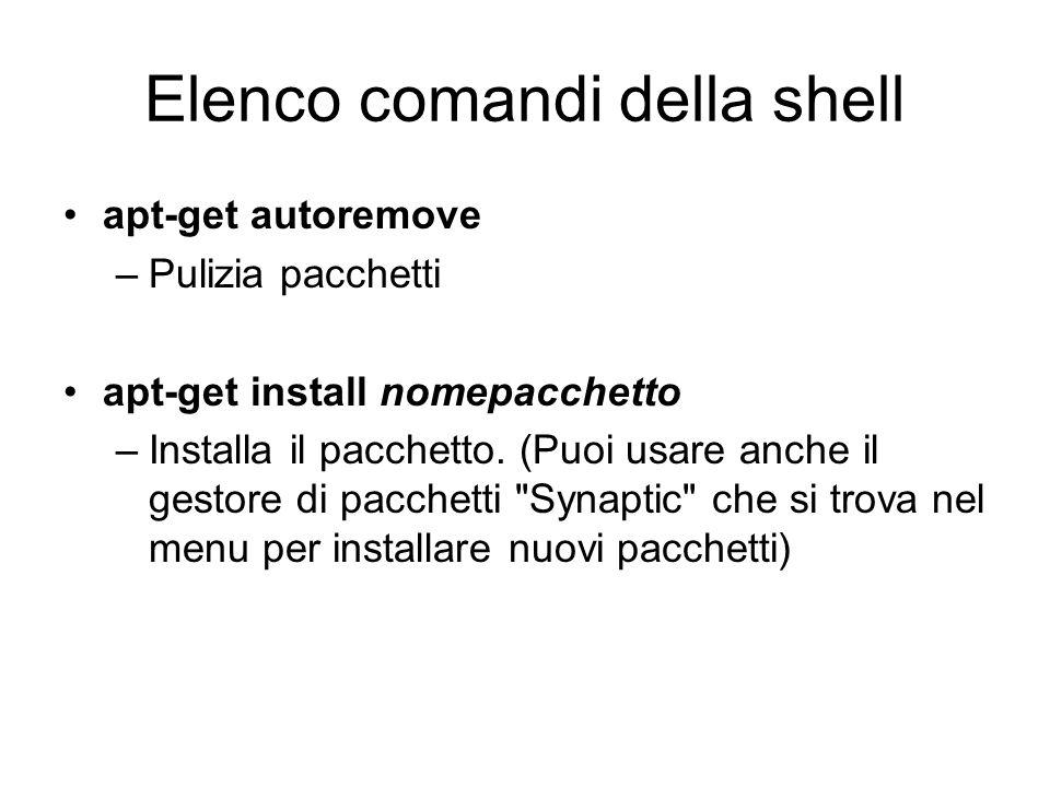 Elenco comandi della shell apt-get autoremove –Pulizia pacchetti apt-get install nomepacchetto –Installa il pacchetto. (Puoi usare anche il gestore di