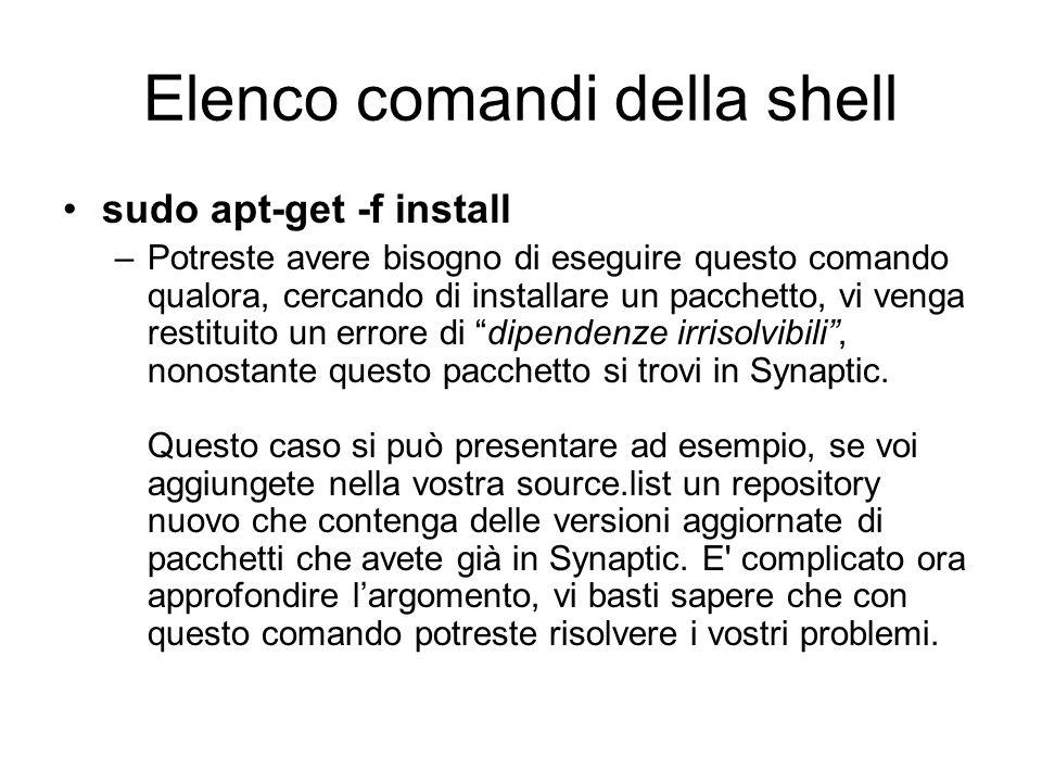 Elenco comandi della shell sudo apt-get -f install –Potreste avere bisogno di eseguire questo comando qualora, cercando di installare un pacchetto, vi