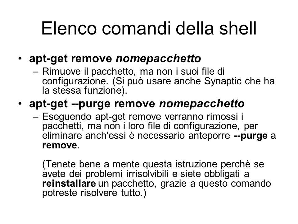 Elenco comandi della shell apt-get remove nomepacchetto –Rimuove il pacchetto, ma non i suoi file di configurazione. (Si può usare anche Synaptic che