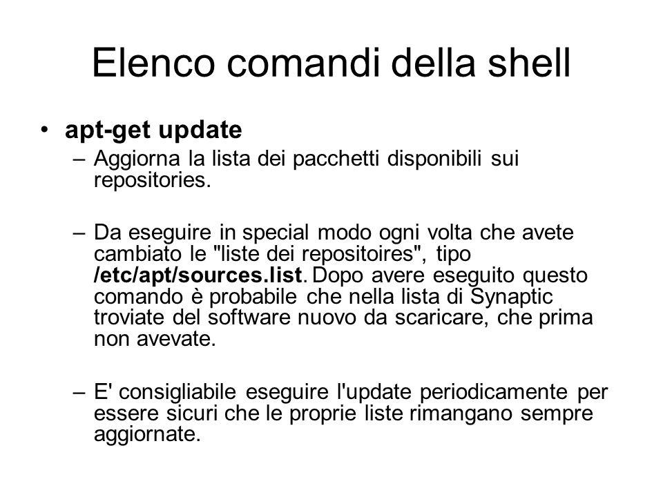 Elenco comandi della shell apt-get update –Aggiorna la lista dei pacchetti disponibili sui repositories. –Da eseguire in special modo ogni volta che a