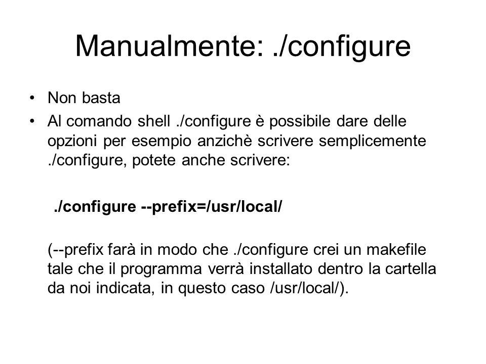 Manualmente:./configure Non basta Al comando shell./configure è possibile dare delle opzioni per esempio anzichè scrivere semplicemente./configure, po