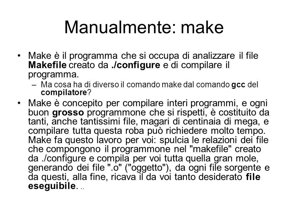 Manualmente: make Make è il programma che si occupa di analizzare il file Makefile creato da./configure e di compilare il programma. –Ma cosa ha di di