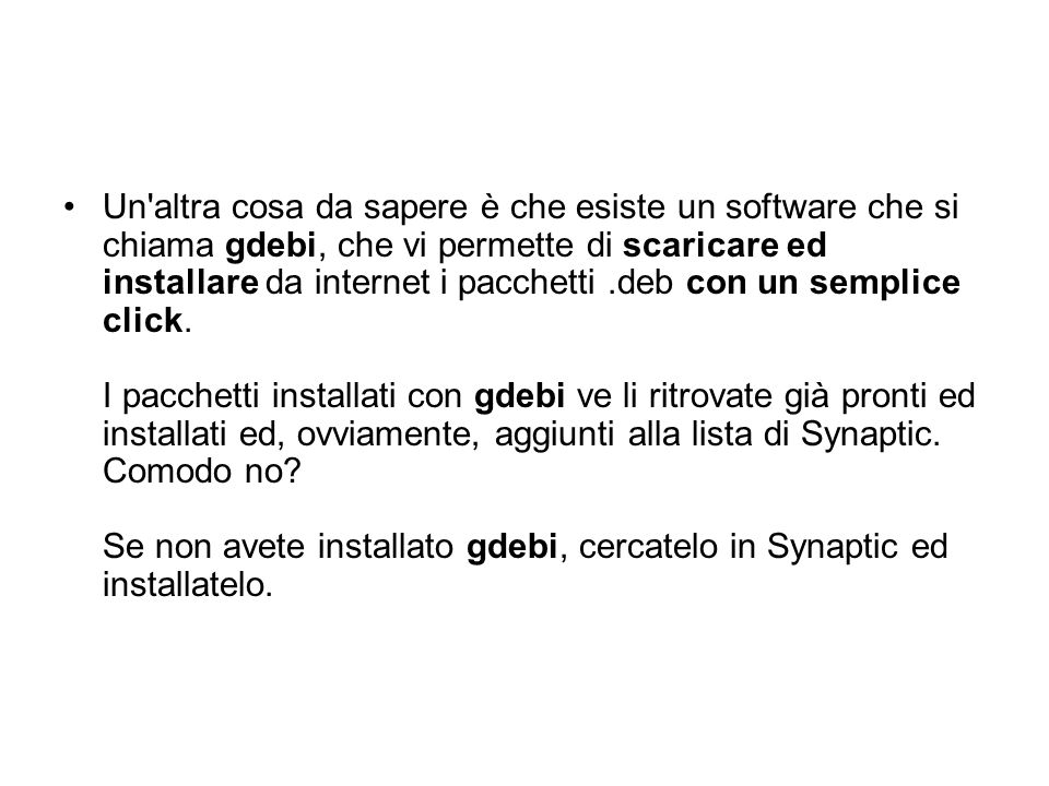 Un'altra cosa da sapere è che esiste un software che si chiama gdebi, che vi permette di scaricare ed installare da internet i pacchetti.deb con un se