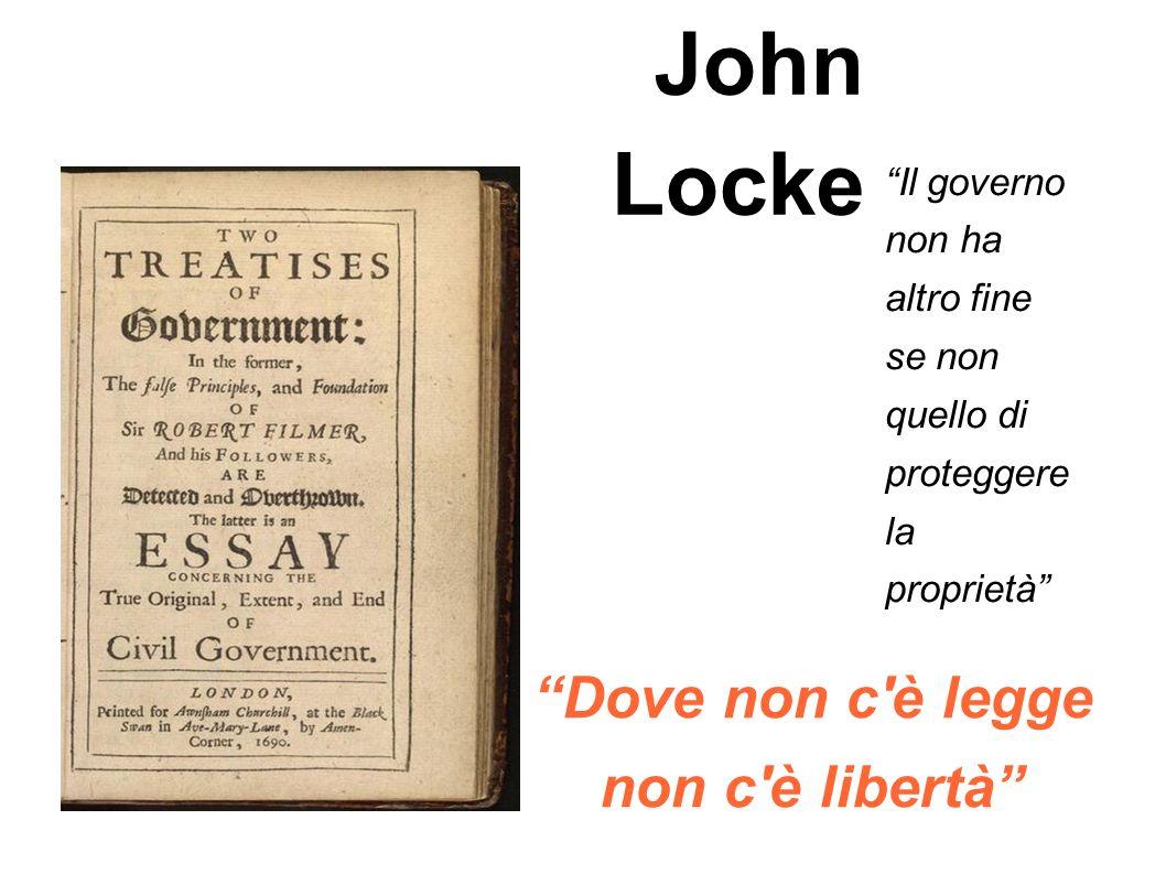 John Locke Il governo non ha altro fine se non quello di proteggere la proprietà Dove non c'è legge non c'è libertà