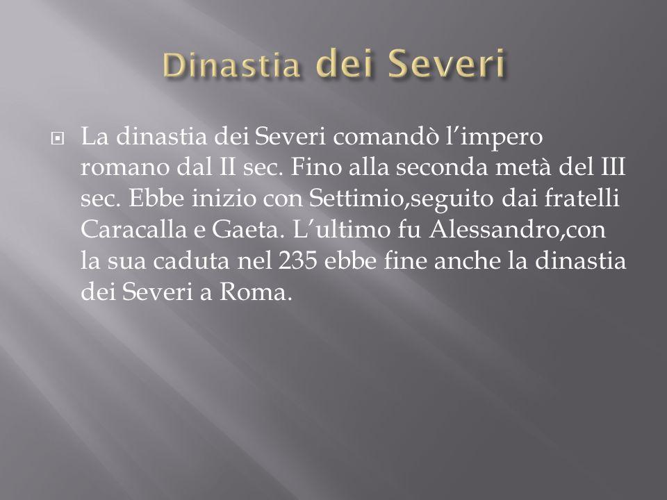 La dinastia dei Severi comandò limpero romano dal II sec. Fino alla seconda metà del III sec. Ebbe inizio con Settimio,seguito dai fratelli Caracalla