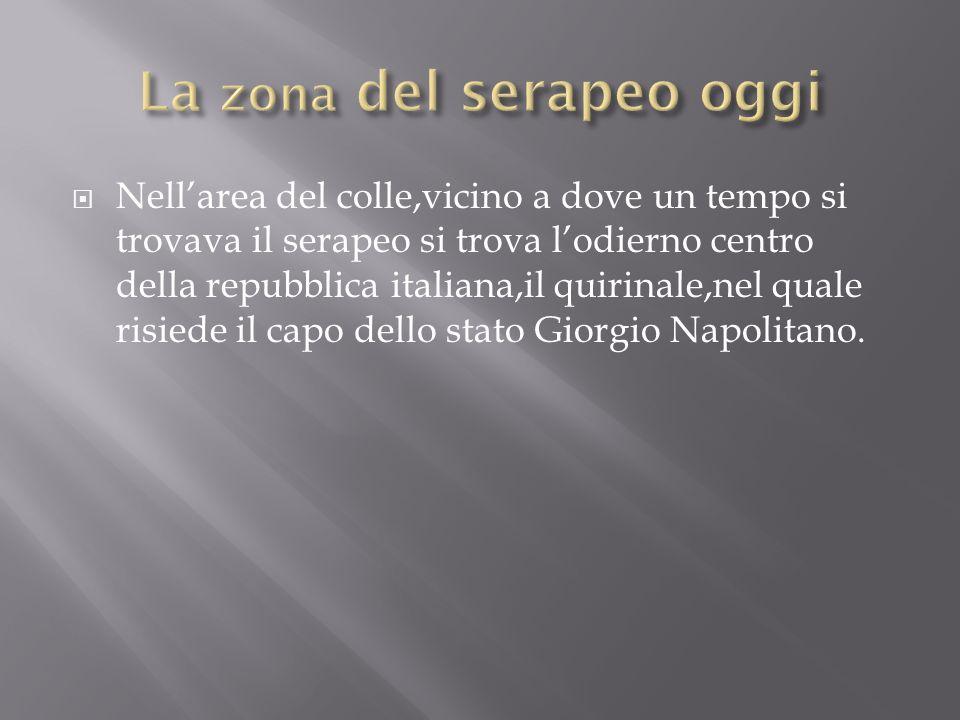 Nellarea del colle,vicino a dove un tempo si trovava il serapeo si trova lodierno centro della repubblica italiana,il quirinale,nel quale risiede il c