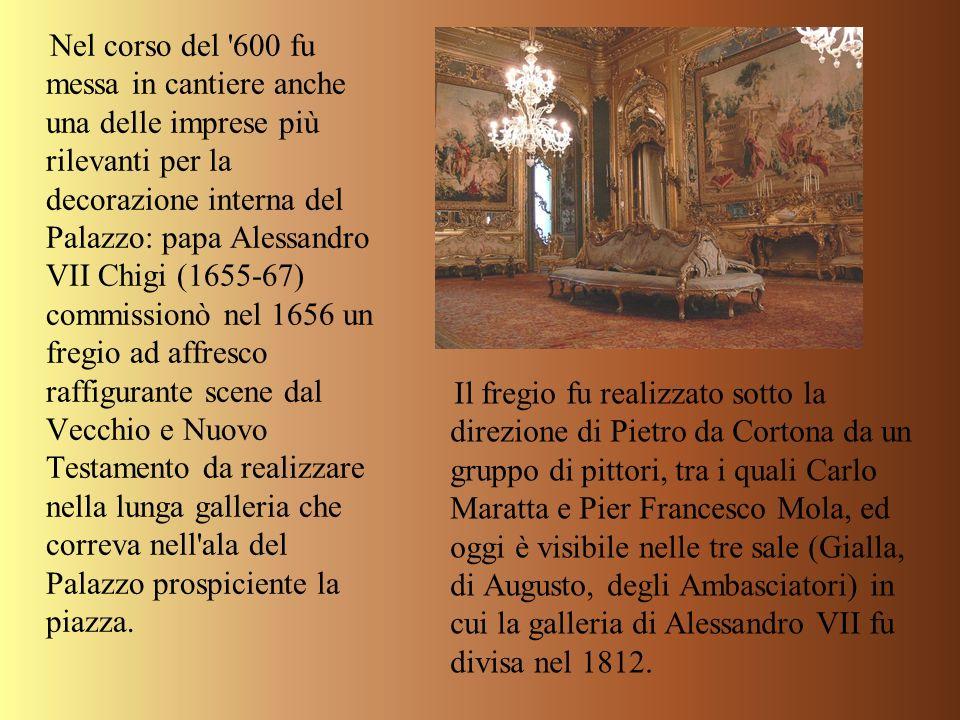 Nel corso del '600 fu messa in cantiere anche una delle imprese più rilevanti per la decorazione interna del Palazzo: papa Alessandro VII Chigi (1655-