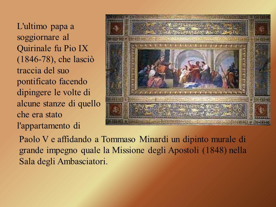 L'ultimo papa a soggiornare al Quirinale fu Pio IX (1846-78), che lasciò traccia del suo pontificato facendo dipingere le volte di alcune stanze di qu