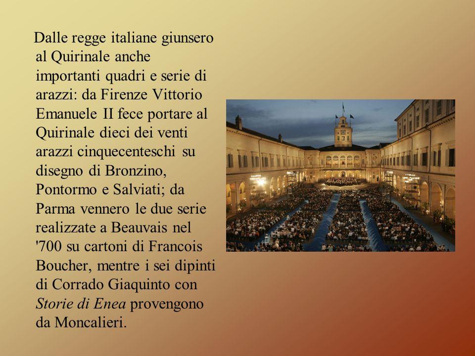 Dalle regge italiane giunsero al Quirinale anche importanti quadri e serie di arazzi: da Firenze Vittorio Emanuele II fece portare al Quirinale dieci