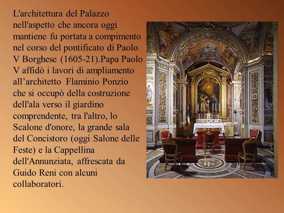 L'architettura del Palazzo nell'aspetto che ancora oggi mantiene fu portata a compimento nel corso del pontificato di Paolo V Borghese (1605-21).Papa