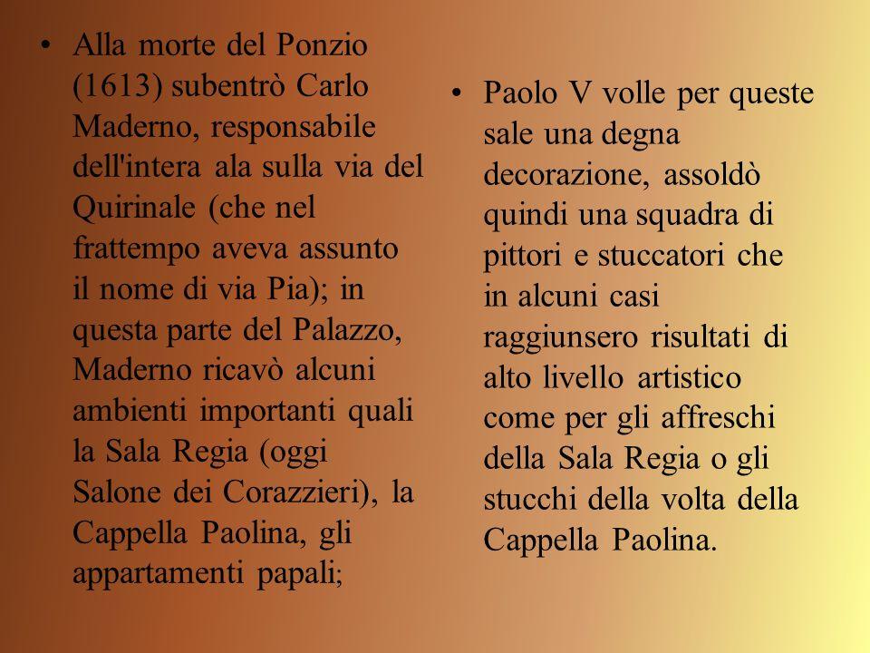 Alla morte del Ponzio (1613) subentrò Carlo Maderno, responsabile dell'intera ala sulla via del Quirinale (che nel frattempo aveva assunto il nome di