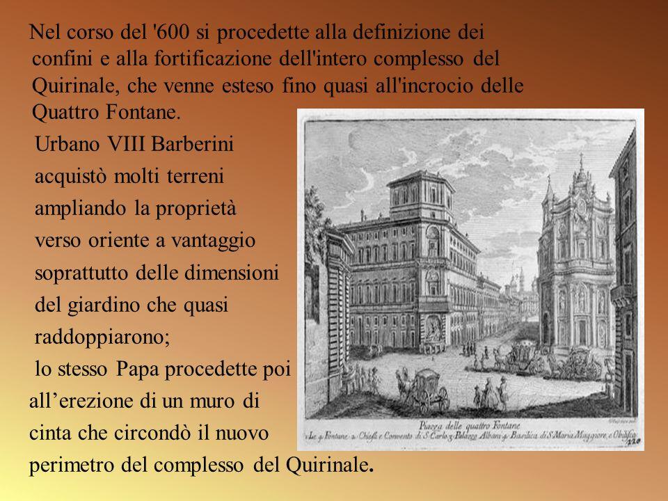 Nel corso del '600 si procedette alla definizione dei confini e alla fortificazione dell'intero complesso del Quirinale, che venne esteso fino quasi a