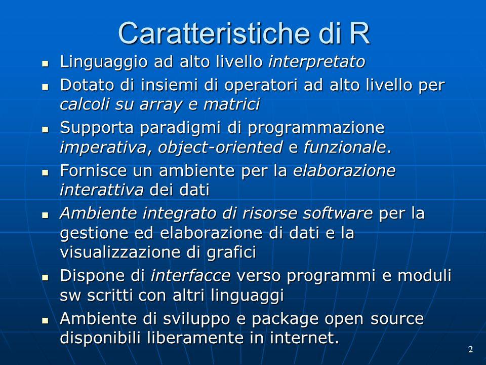 2 Caratteristiche di R Linguaggio ad alto livello interpretato Linguaggio ad alto livello interpretato Dotato di insiemi di operatori ad alto livello