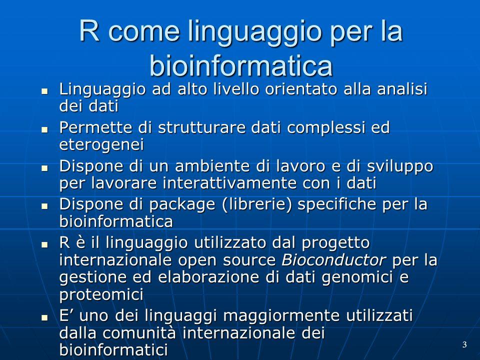 3 R come linguaggio per la bioinformatica Linguaggio ad alto livello orientato alla analisi dei dati Linguaggio ad alto livello orientato alla analisi