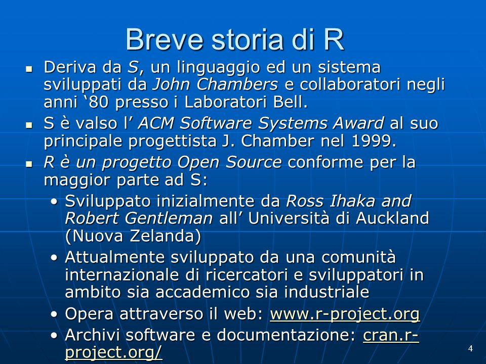4 Breve storia di R Deriva da S, un linguaggio ed un sistema sviluppati da John Chambers e collaboratori negli anni 80 presso i Laboratori Bell. Deriv