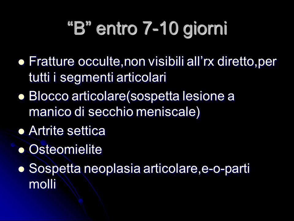 B entro 7-10 giorni Fratture occulte,non visibili allrx diretto,per tutti i segmenti articolari Fratture occulte,non visibili allrx diretto,per tutti