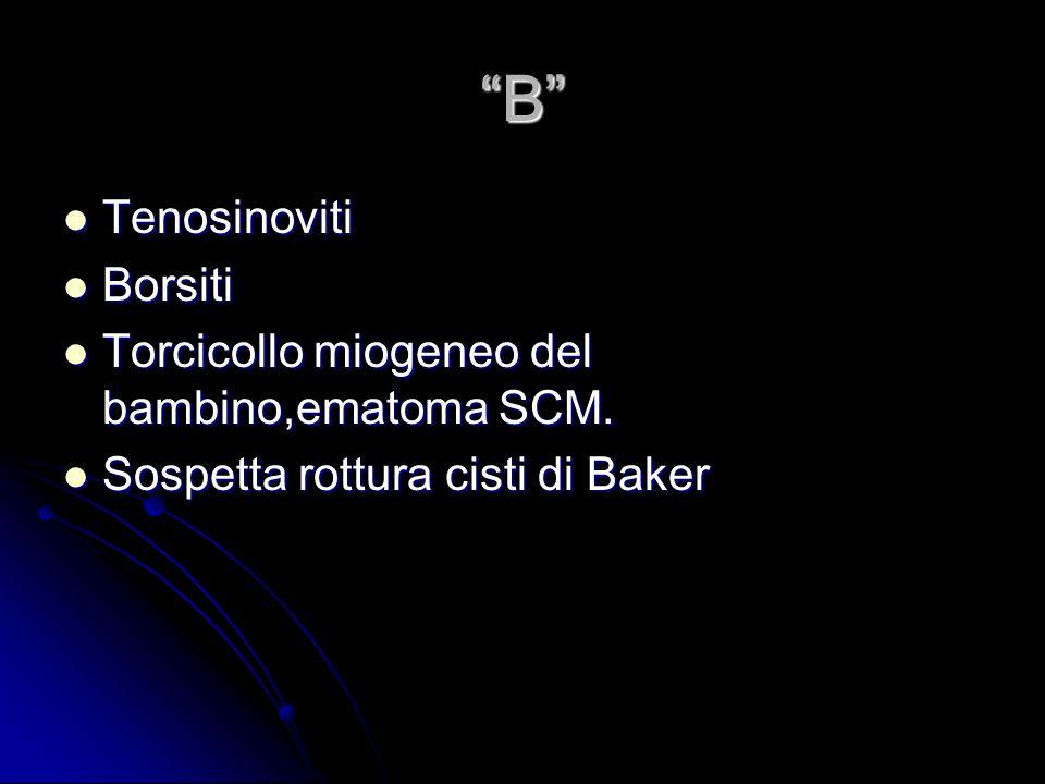 B Tenosinoviti Tenosinoviti Borsiti Borsiti Torcicollo miogeneo del bambino,ematoma SCM. Torcicollo miogeneo del bambino,ematoma SCM. Sospetta rottura