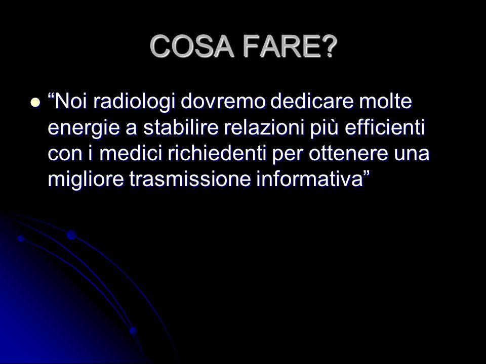 COSA FARE? Noi radiologi dovremo dedicare molte energie a stabilire relazioni più efficienti con i medici richiedenti per ottenere una migliore trasmi