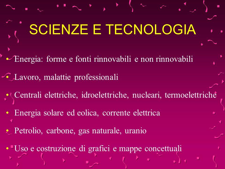 SCIENZE E TECNOLOGIA Energia: forme e fonti rinnovabili e non rinnovabili Lavoro, malattie professionali Centrali elettriche, idroelettriche, nucleari