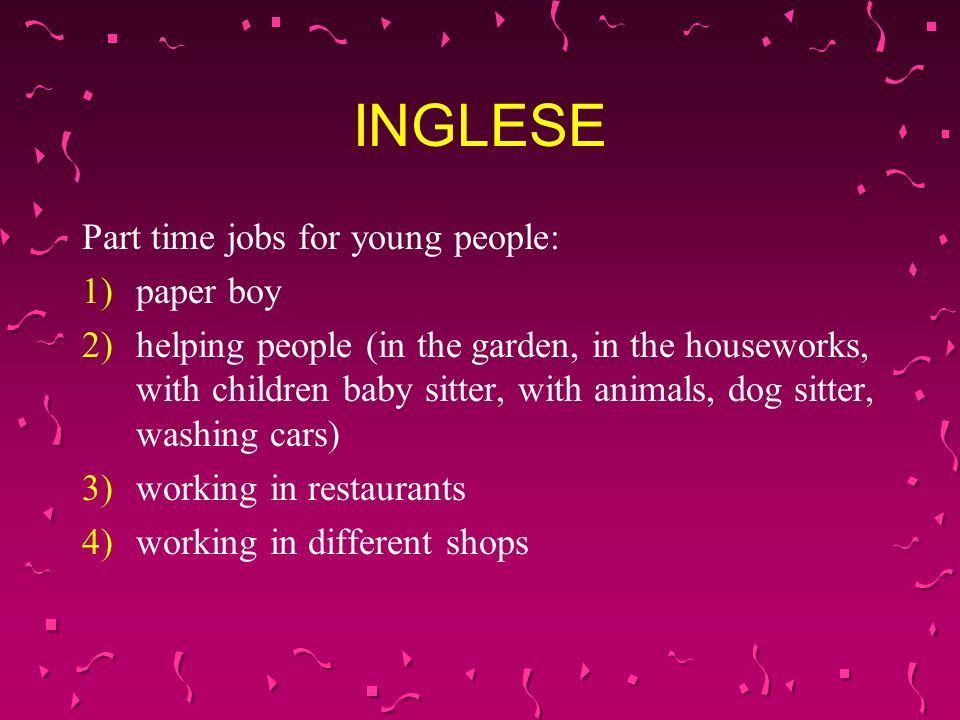 INGLESE Part time jobs for young people: 1)paper boy 2)helping people (in the garden, in the houseworks, with children baby sitter, with animals, dog