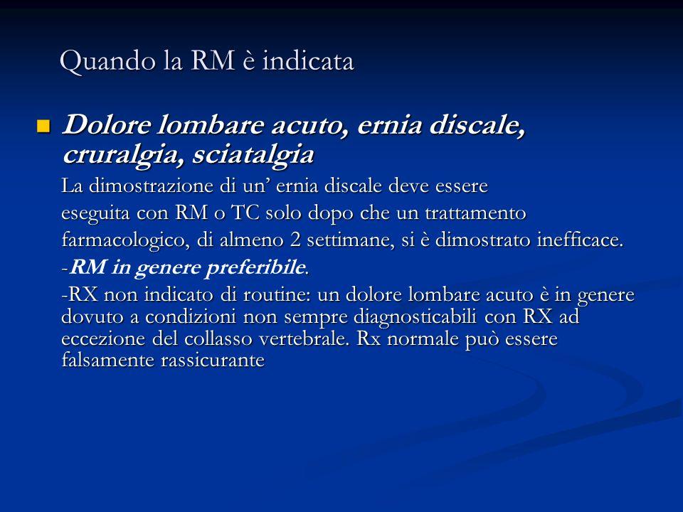 Quando la RM è indicata Quando la RM è indicata Dolore lombare acuto, ernia discale, cruralgia, sciatalgia Dolore lombare acuto, ernia discale, crural