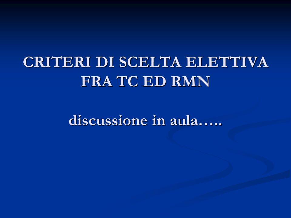 CRITERI DI SCELTA ELETTIVA FRA TC ED RMN discussione in aula…..