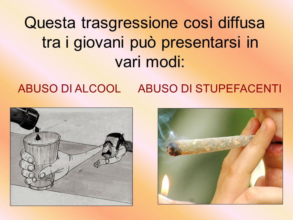Questa trasgressione così diffusa tra i giovani può presentarsi in vari modi: ABUSO DI ALCOOLABUSO DI STUPEFACENTI