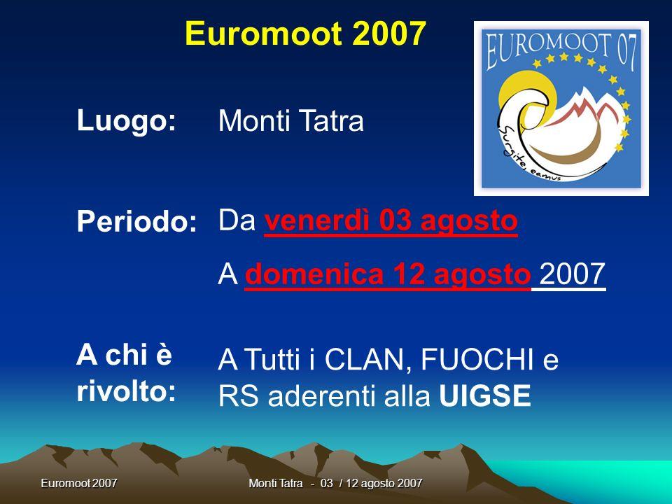 Euromoot 2007Monti Tatra - 03 / 12 agosto 2007 Euromoot 2007 Luogo: Periodo: Monti Tatra Da venerdì 03 agosto A domenica 12 agosto 2007 A chi è rivolto: A Tutti i CLAN, FUOCHI e RS aderenti alla UIGSE