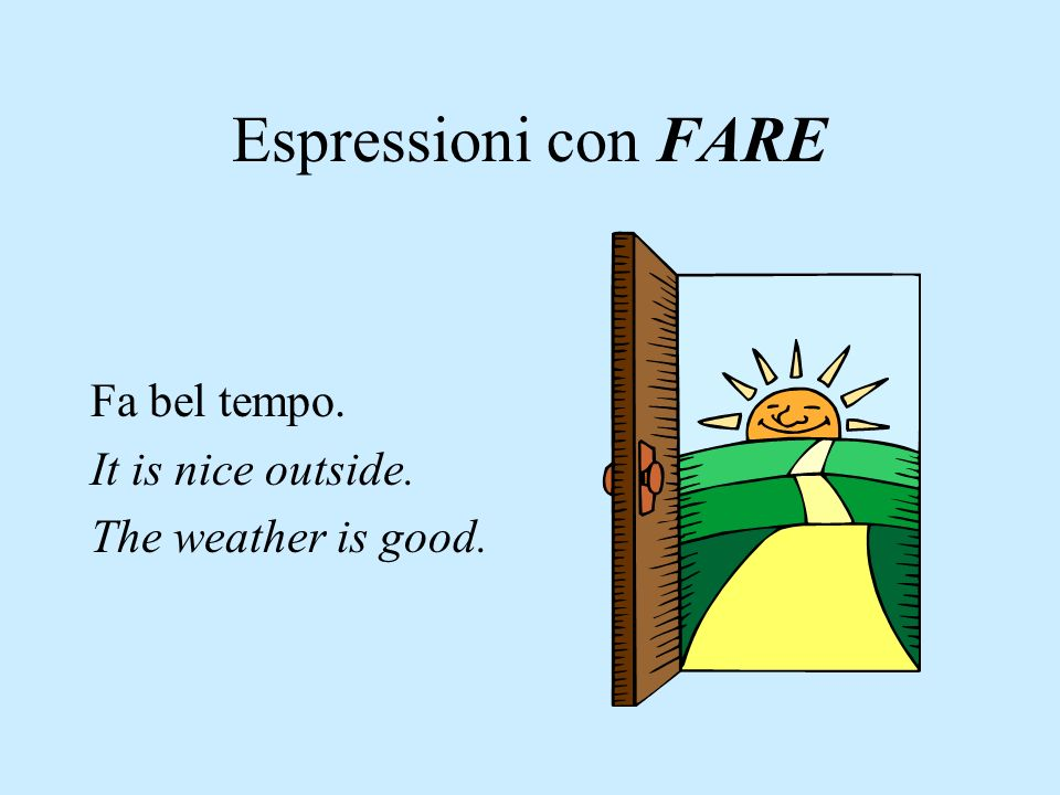 Espressioni con FARE Fa bel tempo. It is nice outside. The weather is good.