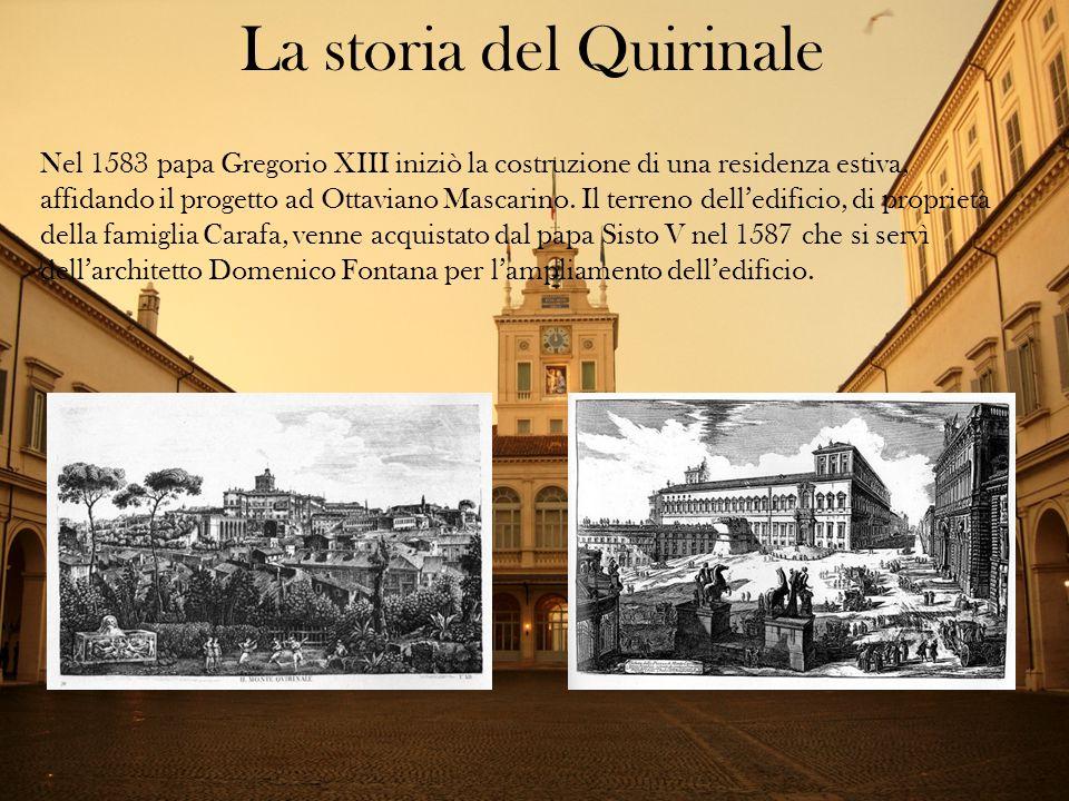 La storia del Quirinale Nel 1583 papa Gregorio XIII iniziò la costruzione di una residenza estiva, affidando il progetto ad Ottaviano Mascarino. Il te