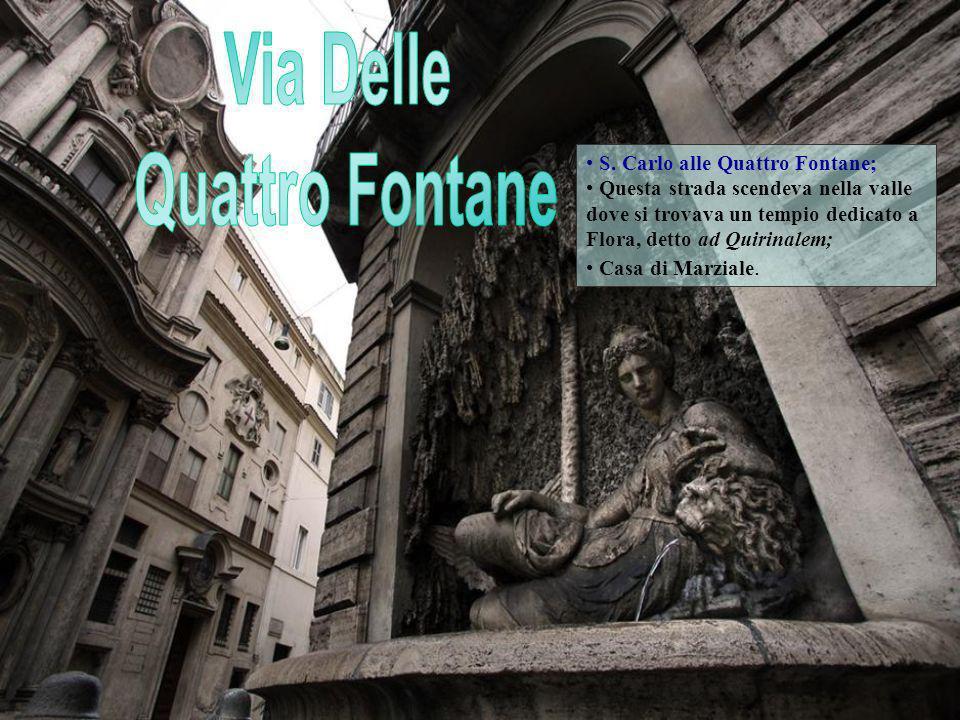 S. Carlo alle Quattro Fontane; Questa strada scendeva nella valle dove si trovava un tempio dedicato a Flora, detto ad Quirinalem; Casa di Marziale.