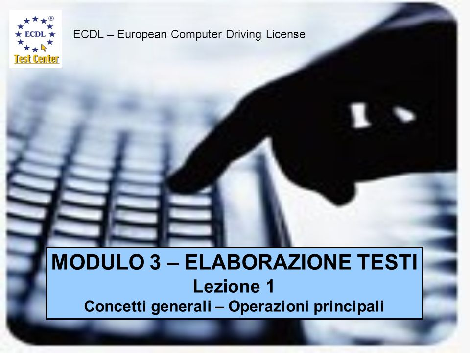 ECDL – European Computer Driving License MODULO 3 – ELABORAZIONE TESTI Lezione 1 Concetti generali – Operazioni principali