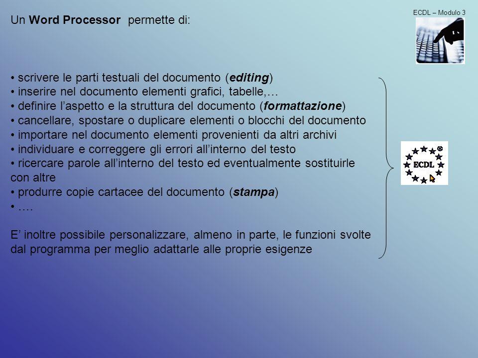 ECDL – Modulo 3 Un Word Processor permette di: scrivere le parti testuali del documento (editing) inserire nel documento elementi grafici, tabelle,… d