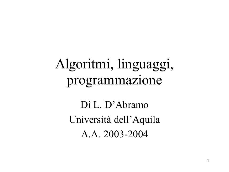 1 Algoritmi, linguaggi, programmazione Di L. DAbramo Università dellAquila A.A. 2003-2004