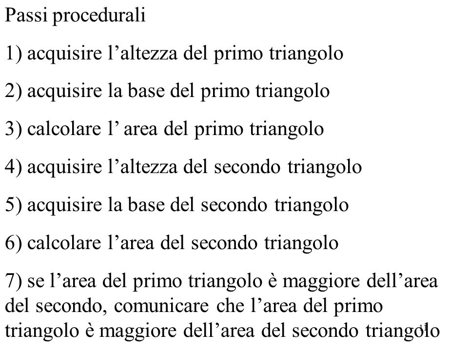 11 Passi procedurali 1) acquisire laltezza del primo triangolo 2) acquisire la base del primo triangolo 3) calcolare l area del primo triangolo 4) acq